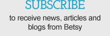 Subscribe to receive news, articles and blogs from Betsy